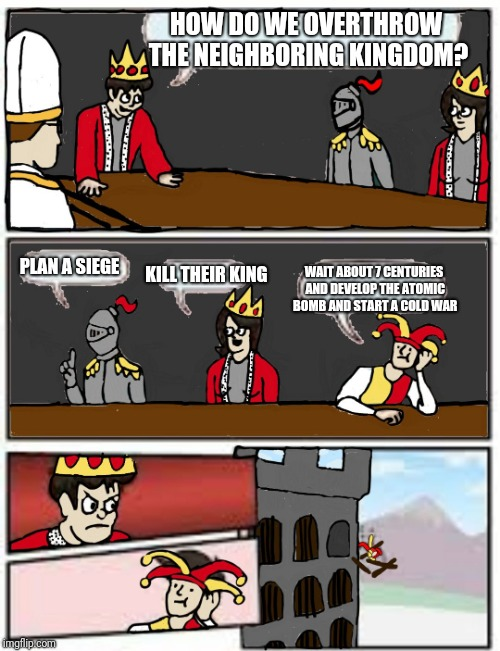 HOW DO WE OVERTHROW THE NEIGHBORING KINGDOM? PLAN A SIEGE KILL THEIR KING WAIT ABOUT 7 CENTURIES AND DEVELOP THE ATOMIC BOMB AND START A COL | image tagged in medieval boardroom suggestion | made w/ Imgflip meme maker