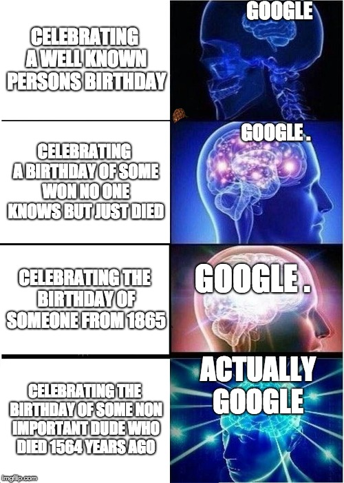 Expanding Brain Meme | CELEBRATING A WELL KNOWN PERSONS BIRTHDAY CELEBRATING A BIRTHDAY OF SOME WON NO ONE KNOWS BUT JUST DIED CELEBRATING THE BIRTHDAY OF SOMEONE  | image tagged in memes,expanding brain,scumbag | made w/ Imgflip meme maker