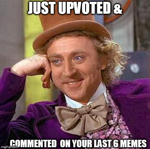 Creepy Condescending Wonka Meme | JUST UPVOTED & COMMENTED  ON YOUR LAST 6 MEMES | image tagged in memes,creepy condescending wonka | made w/ Imgflip meme maker