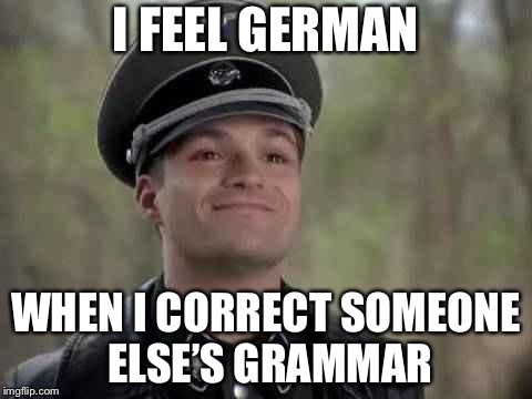 Heh | I FEEL GERMAN WHEN I CORRECT SOMEONE ELSE'S GRAMMAR | image tagged in smiling nazi,memes,grammar nazi | made w/ Imgflip meme maker