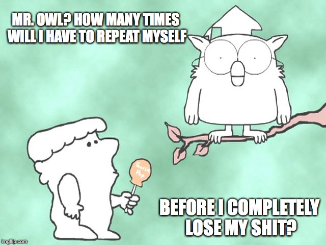 How Many Times bofore I lose my Shit | MR. OWL? HOW MANY TIMES WILL I HAVE TO REPEAT MYSELF BEFORE I COMPLETELY LOSE MY SHIT? | image tagged in mr owl,tootsie pop owl,parenting,kids,patience,lose my shit | made w/ Imgflip meme maker