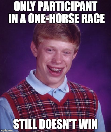Bad Luck Brian Meme | ONLY PARTICIPANT IN A ONE-HORSE RACE STILL DOESN'T WIN | image tagged in memes,bad luck brian | made w/ Imgflip meme maker