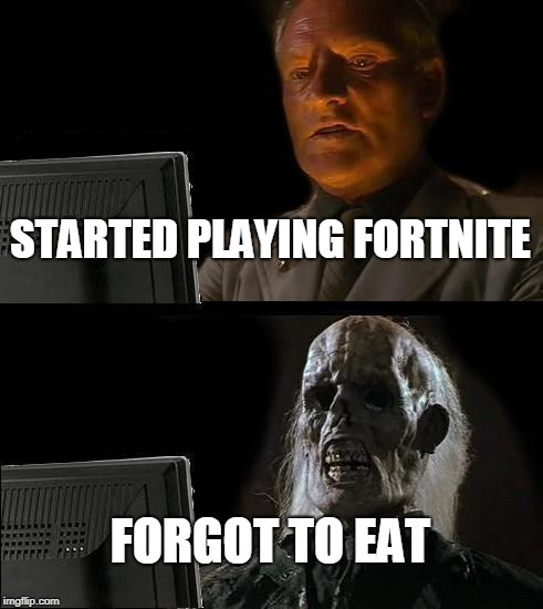 Ill Just Wait Here Meme | STARTED PLAYING FORTNITE FORGOT TO EAT | image tagged in memes,ill just wait here | made w/ Imgflip meme maker