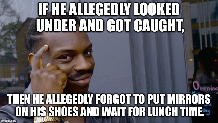 Roll Safe Think About It Meme | IF HE ALLEGEDLY LOOKED UNDER AND GOT CAUGHT, THEN HE ALLEGEDLY FORGOT TO PUT MIRRORS ON HIS SHOES AND WAIT FOR LUNCH TIME. | image tagged in memes,roll safe think about it | made w/ Imgflip meme maker