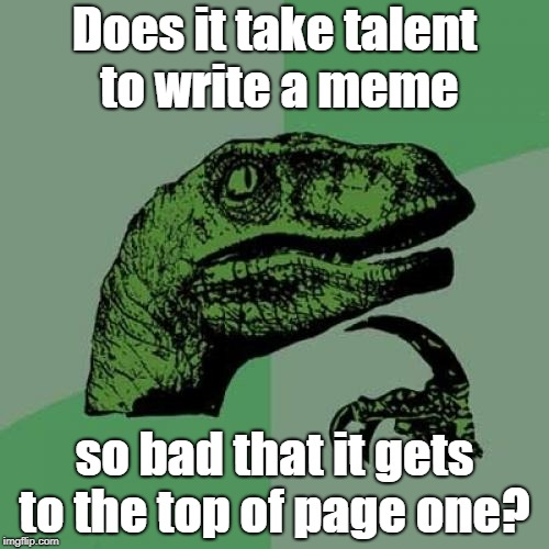 I'm not saying anything about what's there now... | Does it take talent to write a meme so bad that it gets to the top of page one? | image tagged in memes,philosoraptor,bad memes,talent,funny | made w/ Imgflip meme maker