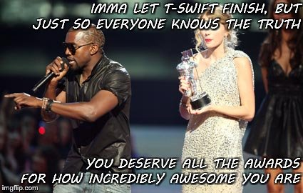 You are incredible | IMMA LET T-SWIFT FINISH, BUT JUST SO EVERYONE KNOWS THE TRUTH YOU DESERVE ALL THE AWARDS FOR HOW INCREDIBLY AWESOME YOU ARE | image tagged in memes,award,praise,awesome,incredible,taylor swift | made w/ Imgflip meme maker