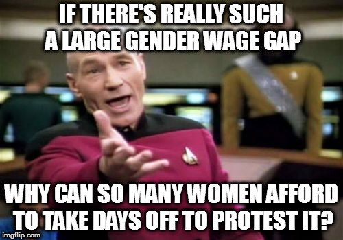Picard Wtf Meme | IF THERE'S REALLY SUCH A LARGE GENDER WAGE GAP WHY CAN SO MANY WOMEN AFFORD TO TAKE DAYS OFF TO PROTEST IT? | image tagged in memes,picard wtf | made w/ Imgflip meme maker