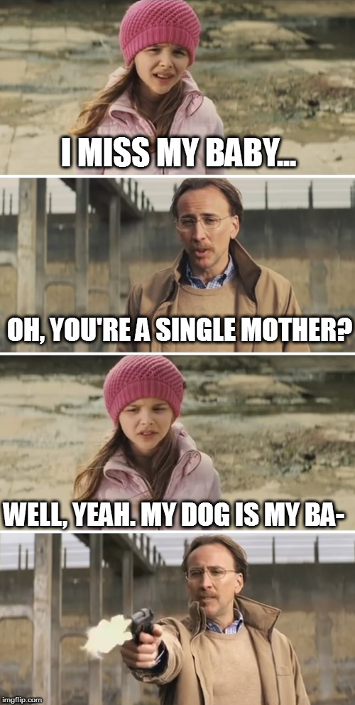 Nicolas Cage - Big Daddy (Kick Ass) | I MISS MY BABY... WELL, YEAH. MY DOG IS MY BA- OH, YOU'RE A SINGLE MOTHER? | image tagged in nicolas cage - big daddy kick ass | made w/ Imgflip meme maker