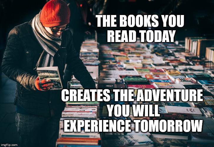 Books of today | THE BOOKS YOU READ TODAY CREATES THE ADVENTURE YOU WILL EXPERIENCE TOMORROW | image tagged in books,life,goals,focus,self-worth,inspirational quote | made w/ Imgflip meme maker