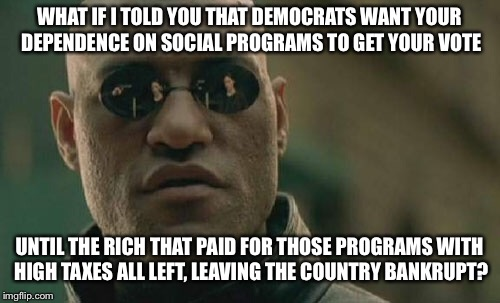 Democrats want your dependency, til Socialism dies its slow death | WHAT IF I TOLD YOU THAT DEMOCRATS WANT YOUR DEPENDENCE ON SOCIAL PROGRAMS TO GET YOUR VOTE UNTIL THE RICH THAT PAID FOR THOSE PROGRAMS WITH  | image tagged in memes,matrix morpheus,democrats,socialism,bankruptcy | made w/ Imgflip meme maker