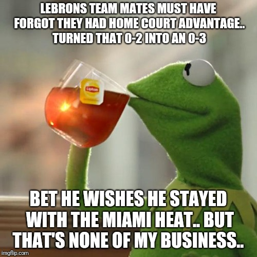 But Thats None Of My Business Meme | LEBRONS TEAM MATES MUST HAVE FORGOT THEY HAD HOME COURT ADVANTAGE.. TURNED THAT 0-2 INTO AN 0-3 BET HE WISHES HE STAYED WITH THE MIAMI HEAT. | image tagged in memes,but thats none of my business,nba finals,lebron james,cavs,golden state warriors | made w/ Imgflip meme maker