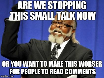 Too Damn High Meme | ARE WE STOPPING THIS SMALL TALK NOW OR YOU WANT TO MAKE THIS WORSER FOR PEOPLE TO READ COMMENTS | image tagged in memes,too damn high | made w/ Imgflip meme maker