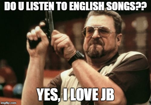 Am I The Only One Around Here Meme | DO U LISTEN TO ENGLISH SONGS?? YES, I LOVE JB | image tagged in memes,am i the only one around here | made w/ Imgflip meme maker