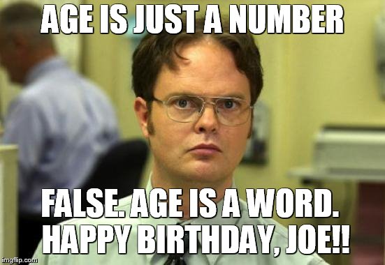 Dwight Schrute Meme | AGE IS JUST A NUMBER FALSE. AGE IS A WORD.  HAPPY BIRTHDAY, JOE!! | image tagged in memes,dwight schrute | made w/ Imgflip meme maker