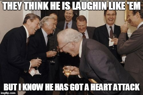 Laughing Men In Suits Meme | THEY THINK HE IS LAUGHIN LIKE 'EM BUT I KNOW HE HAS GOT A HEART ATTACK | image tagged in memes,laughing men in suits | made w/ Imgflip meme maker