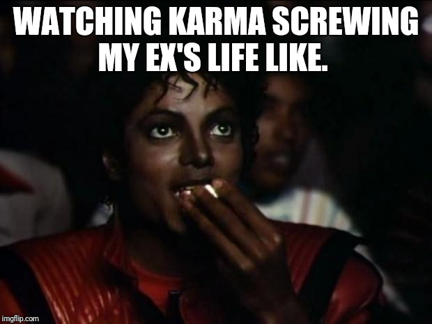 Michael Jackson Popcorn Meme | WATCHING KARMA SCREWING MY EX'S LIFE LIKE. | image tagged in memes,michael jackson popcorn | made w/ Imgflip meme maker