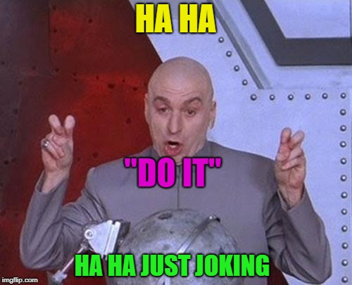 "Dr Evil Laser Meme | HA HA ""DO IT"" HA HA JUST JOKING 