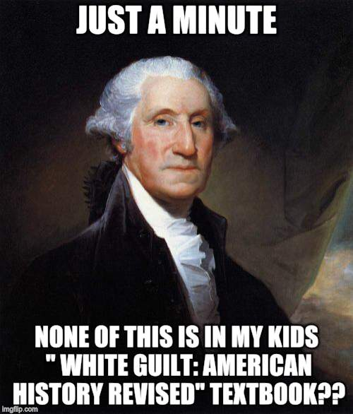 "George Washington | JUST A MINUTE NONE OF THIS IS IN MY KIDS "" WHITE GUILT: AMERICAN HISTORY REVISED"" TEXTBOOK?? 