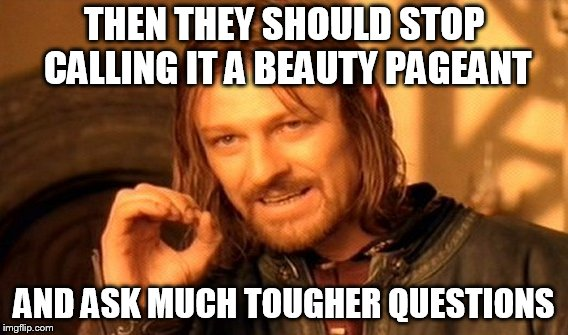 One Does Not Simply Meme | THEN THEY SHOULD STOP CALLING IT A BEAUTY PAGEANT AND ASK MUCH TOUGHER QUESTIONS | image tagged in memes,one does not simply | made w/ Imgflip meme maker