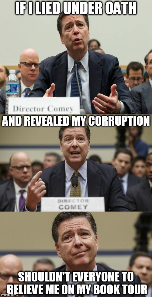 James Comey Bad Pun | IF I LIED UNDER OATH SHOULDN'T EVERYONE TO BELIEVE ME ON MY BOOK TOUR AND REVEALED MY CORRUPTION | image tagged in james comey bad pun | made w/ Imgflip meme maker