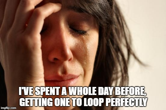 First World Problems Meme | I'VE SPENT A WHOLE DAY BEFORE, GETTING ONE TO LOOP PERFECTLY | image tagged in memes,first world problems | made w/ Imgflip meme maker