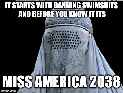 IT STARTS WITH BANNING SWIMSUITS AND BEFORE YOU KNOW IT ITS MISS AMERICA 2038 | image tagged in memes,funny,miss america,freedom in murica,freedom | made w/ Imgflip meme maker