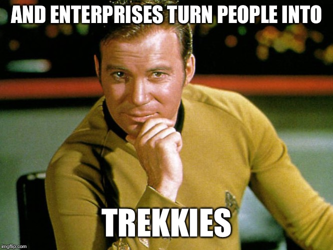 AND ENTERPRISES TURN PEOPLE INTO TREKKIES | made w/ Imgflip meme maker