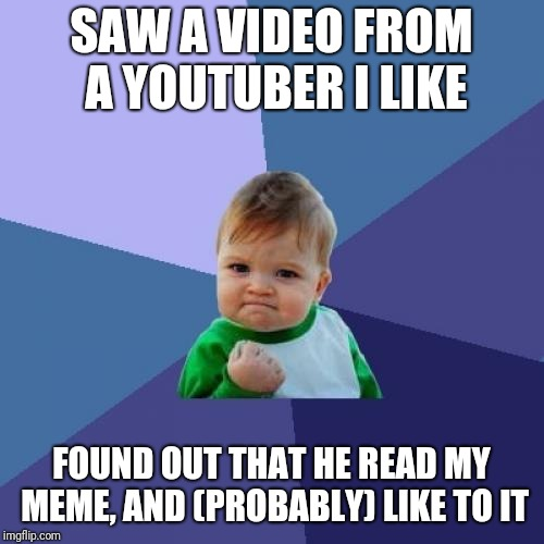 Success Kid Meme | SAW A VIDEO FROM A YOUTUBER I LIKE FOUND OUT THAT HE READ MY MEME, AND (PROBABLY) LIKE TO IT | image tagged in memes,success kid | made w/ Imgflip meme maker