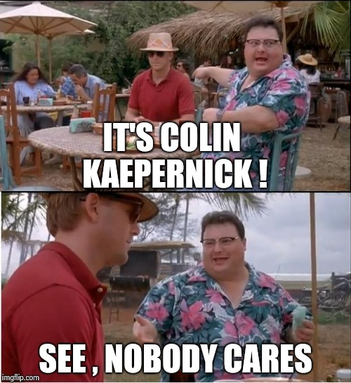 Just go away , please | IT'S COLIN KAEPERNICK ! SEE , NOBODY CARES | image tagged in memes,see nobody cares,arrogant rich man,stand up,news,yesterday | made w/ Imgflip meme maker