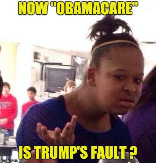 "The Democrats have drain bamage ! | NOW ""OBAMACARE"" IS TRUMP'S FAULT ? 