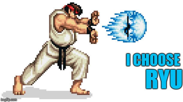 Ryu street fighter | I CHOOSE RYU | image tagged in ryu street fighter | made w/ Imgflip meme maker
