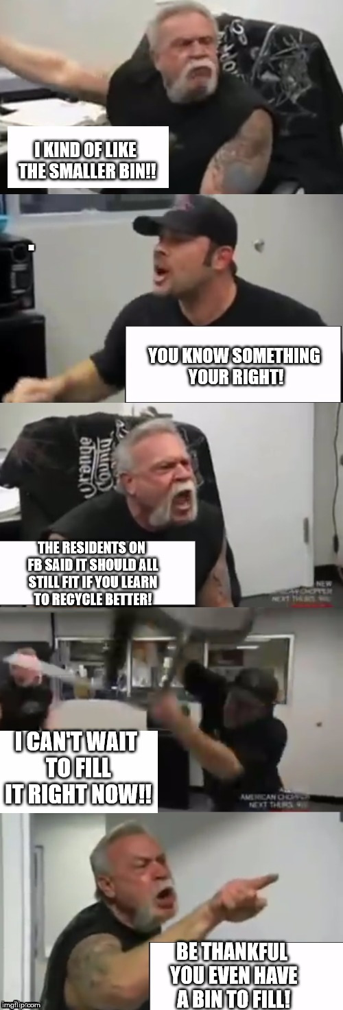 Orange county choppers fight | I KIND OF LIKE THE SMALLER BIN!! YOU KNOW SOMETHING YOUR RIGHT! THE RESIDENTS ON FB SAID IT SHOULD ALL STILL FIT IF YOU LEARN TO RECYCLE BET | image tagged in orange county choppers fight | made w/ Imgflip meme maker