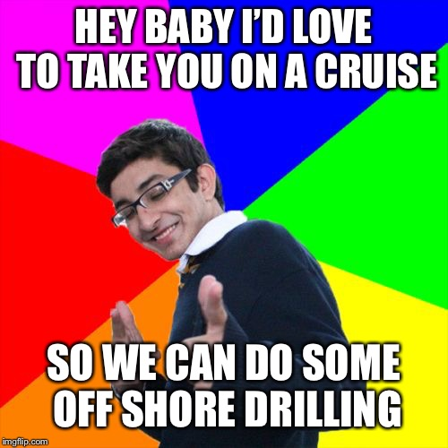 Subtle Pickup Liner Meme | HEY BABY I'D LOVE TO TAKE YOU ON A CRUISE SO WE CAN DO SOME OFF SHORE DRILLING | image tagged in memes,subtle pickup liner,funny,bad pun | made w/ Imgflip meme maker