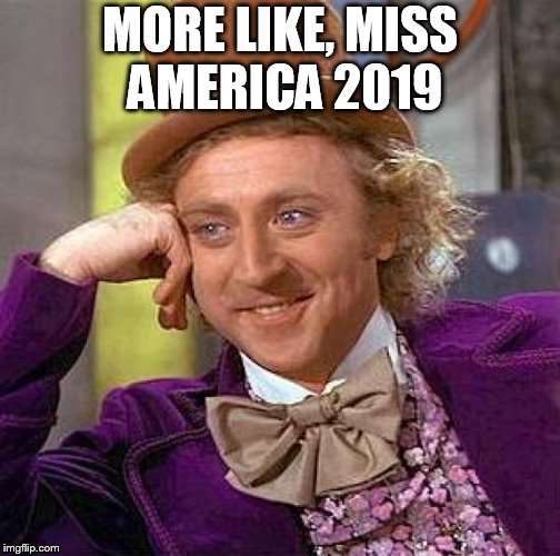Creepy Condescending Wonka Meme | MORE LIKE, MISS AMERICA 2019 | image tagged in memes,creepy condescending wonka | made w/ Imgflip meme maker