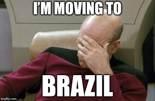 Captain Picard Facepalm Meme | I'M MOVING TO BRAZIL | image tagged in memes,captain picard facepalm | made w/ Imgflip meme maker