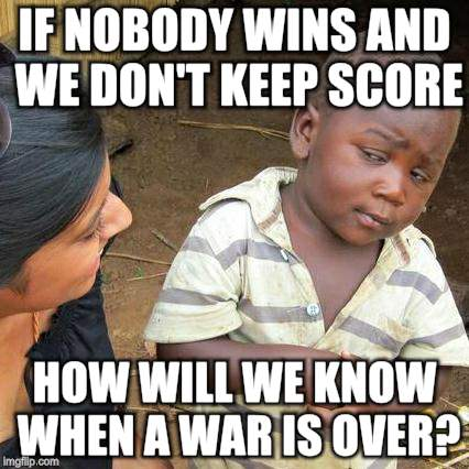 Third World Skeptical Kid Meme | IF NOBODY WINS AND WE DON'T KEEP SCORE HOW WILL WE KNOW WHEN A WAR IS OVER? | image tagged in memes,third world skeptical kid | made w/ Imgflip meme maker