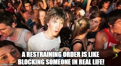 Sudden Clarity Clarence Meme | A RESTRAINING ORDER IS LIKE BLOCKING SOMEONE IN REAL LIFE! | image tagged in memes,sudden clarity clarence | made w/ Imgflip meme maker