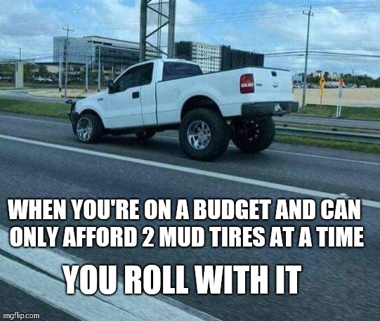 On a budget | WHEN YOU'RE ON A BUDGET AND CAN ONLY AFFORD 2 MUD TIRES AT A TIME YOU ROLL WITH IT | image tagged in memes,truck,tires | made w/ Imgflip meme maker