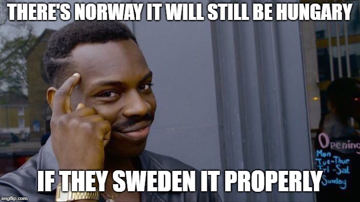 Roll Safe Think About It Meme | THERE'S NORWAY IT WILL STILL BE HUNGARY IF THEY SWEDEN IT PROPERLY | image tagged in memes,roll safe think about it | made w/ Imgflip meme maker