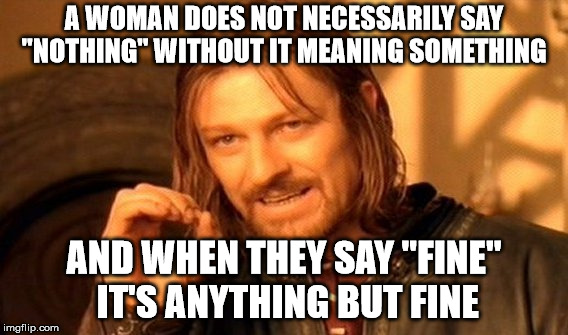 "rules of relationship 101 | A WOMAN DOES NOT NECESSARILY SAY ""NOTHING"" WITHOUT IT MEANING SOMETHING AND WHEN THEY SAY ""FINE"" IT'S ANYTHING BUT FINE 