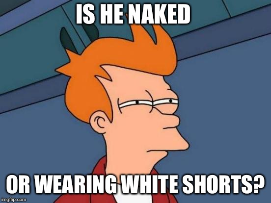 Futurama Fry Meme | IS HE NAKED OR WEARING WHITE SHORTS? | image tagged in memes,futurama fry | made w/ Imgflip meme maker