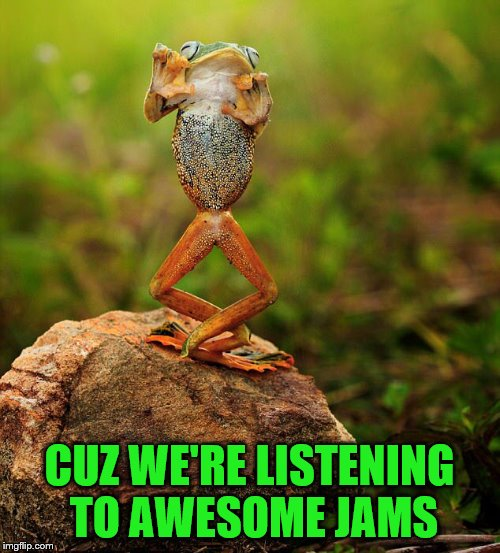CUZ WE'RE LISTENING TO AWESOME JAMS | made w/ Imgflip meme maker