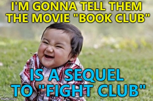 "The first rule of Book Club... :) | I'M GONNA TELL THEM THE MOVIE ""BOOK CLUB"" IS A SEQUEL TO ""FIGHT CLUB"" 