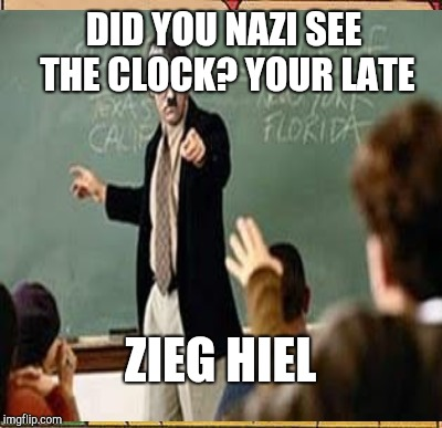DID YOU NAZI SEE THE CLOCK? YOUR LATE ZIEG HIEL | made w/ Imgflip meme maker