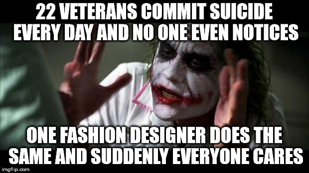 Joker Mind Loss | 22 VETERANS COMMIT SUICIDE EVERY DAY AND NO ONE EVEN NOTICES ONE FASHION DESIGNER DOES THE SAME AND SUDDENLY EVERYONE CARES | image tagged in joker mind loss | made w/ Imgflip meme maker