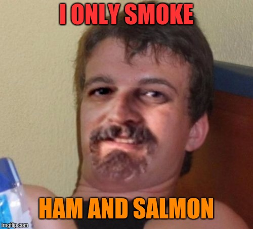 10 Guy Harget | I ONLY SMOKE HAM AND SALMON | image tagged in 10 guy harget | made w/ Imgflip meme maker