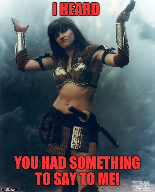 Not Even Mad Xena | I HEARD YOU HAD SOMETHING TO SAY TO ME! | image tagged in not even mad xena | made w/ Imgflip meme maker