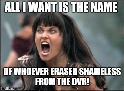 Angry Xena | ALL I WANT IS THE NAME OF WHOEVER ERASED SHAMELESS FROM THE DVR! | image tagged in angry xena | made w/ Imgflip meme maker