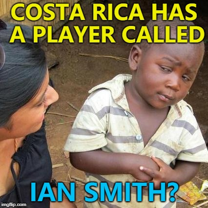 As well as a Rodney Wallace and a Joel Campbell... :) | COSTA RICA HAS A PLAYER CALLED IAN SMITH? | image tagged in memes,third world skeptical kid,costa rica,football,world cup | made w/ Imgflip meme maker