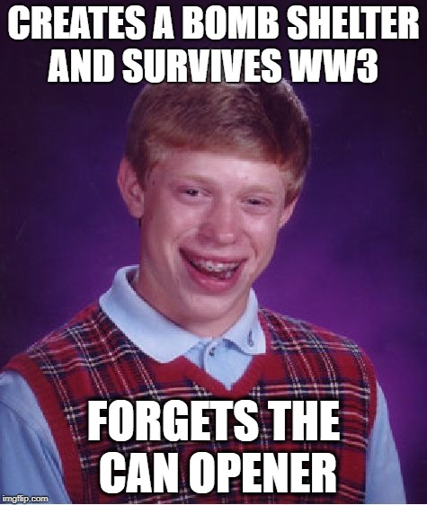 Bad memory Brian | CREATES A BOMB SHELTER AND SURVIVES WW3 FORGETS THE CAN OPENER | image tagged in memes,bad luck brian,atomic bomb,armageddon,fallout shelter,ww3 | made w/ Imgflip meme maker